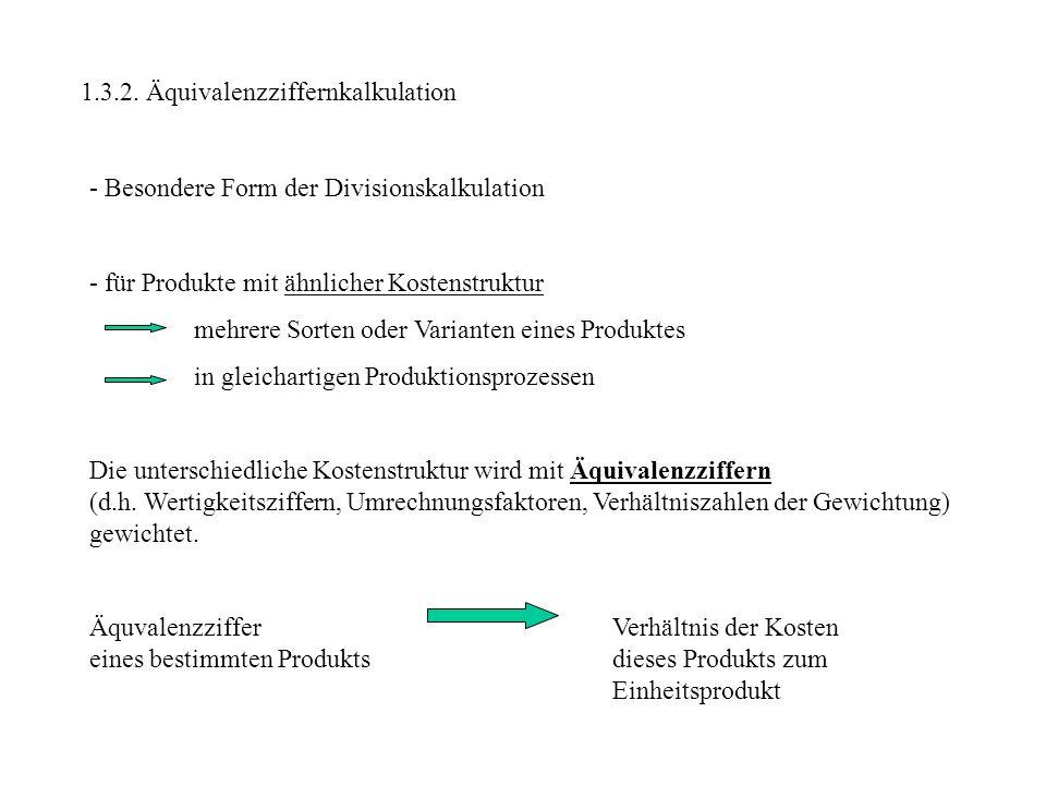 1.3.2. Äquivalenzziffernkalkulation - Besondere Form der Divisionskalkulation - für Produkte mit ähnlicher Kostenstruktur mehrere Sorten oder Variante