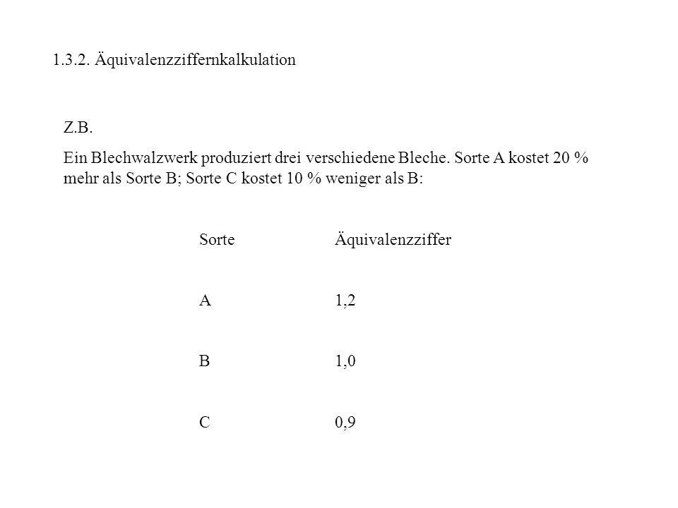 1.3.2. Äquivalenzziffernkalkulation Z.B. Ein Blechwalzwerk produziert drei verschiedene Bleche. Sorte A kostet 20 % mehr als Sorte B; Sorte C kostet 1