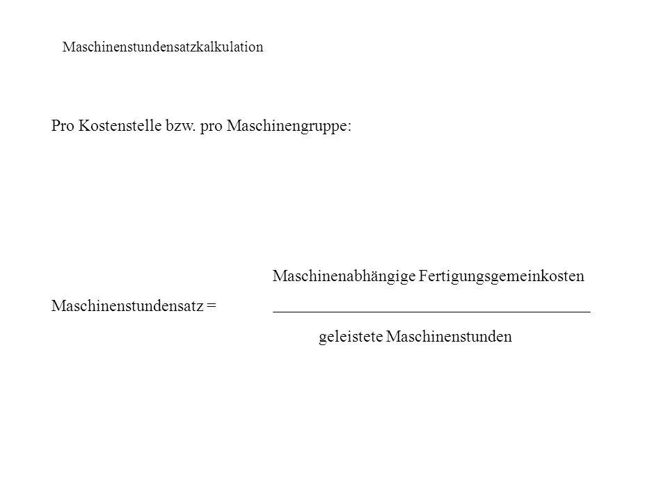 Maschinenstundensatzkalkulation Pro Kostenstelle bzw. pro Maschinengruppe: Maschinenabhängige Fertigungsgemeinkosten Maschinenstundensatz = geleistete