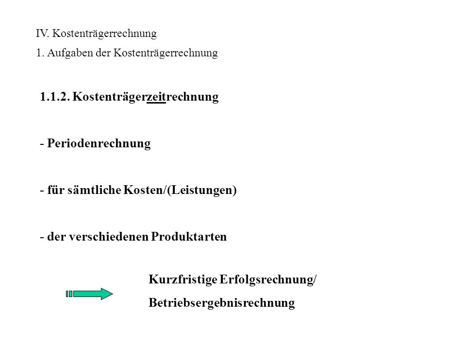 IV. Kostenträgerrechnung 1. Aufgaben der Kostenträgerrechnung 1.1.2. Kostenträgerzeitrechnung - Periodenrechnung - für sämtliche Kosten/(Leistungen) -