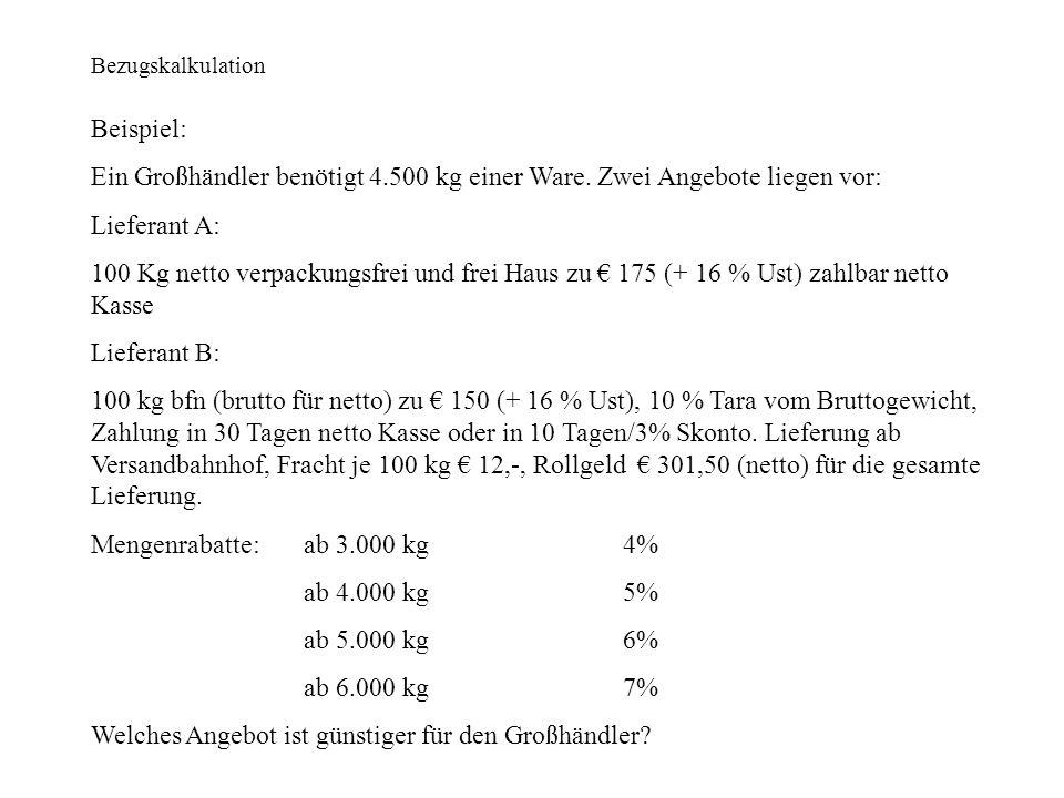 Bezugskalkulation Beispiel: Ein Großhändler benötigt 4.500 kg einer Ware. Zwei Angebote liegen vor: Lieferant A: 100 Kg netto verpackungsfrei und frei