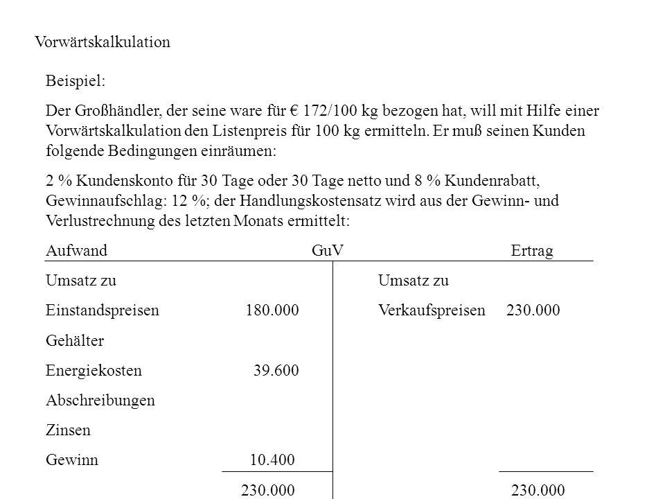 Vorwärtskalkulation Beispiel: Der Großhändler, der seine ware für 172/100 kg bezogen hat, will mit Hilfe einer Vorwärtskalkulation den Listenpreis für