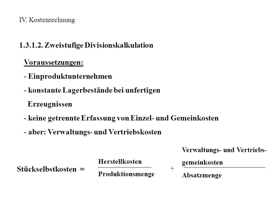 IV. Kostenrechnung 1.3.1.2. Zweistufige Divisionskalkulation Voraussetzungen: - Einproduktunternehmen - konstante Lagerbestände bei unfertigen Erzeugn