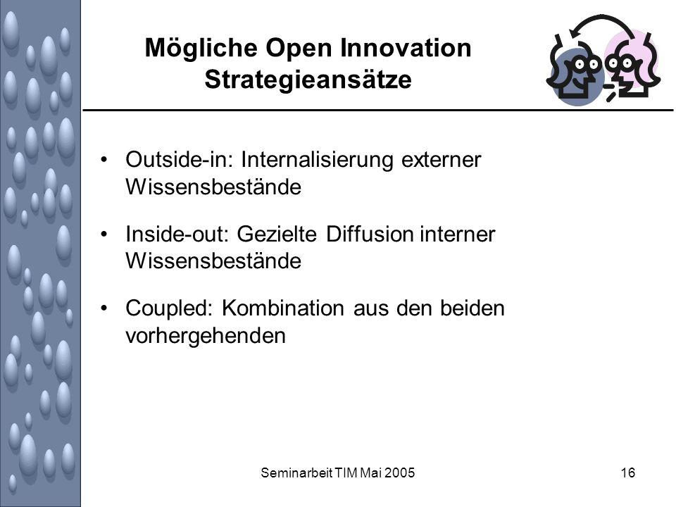 Seminarbeit TIM Mai 200516 Mögliche Open Innovation Strategieansätze Outside-in: Internalisierung externer Wissensbestände Inside-out: Gezielte Diffus