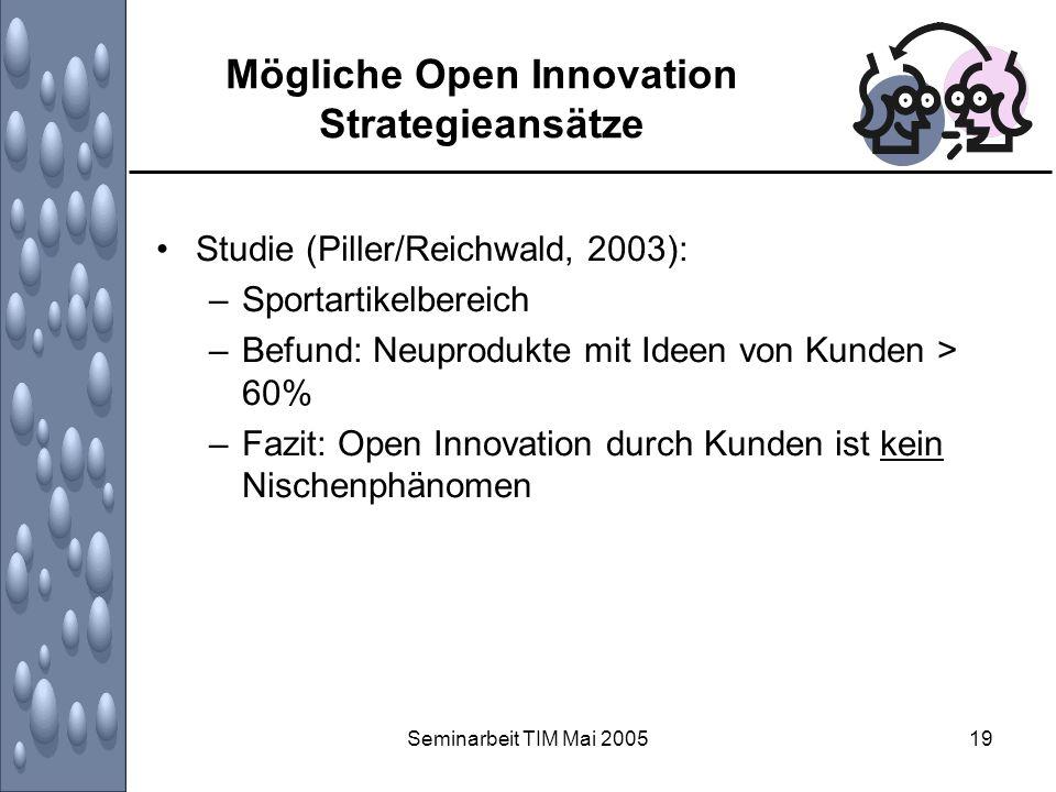 Seminarbeit TIM Mai 200519 Mögliche Open Innovation Strategieansätze Studie (Piller/Reichwald, 2003): –Sportartikelbereich –Befund: Neuprodukte mit Id