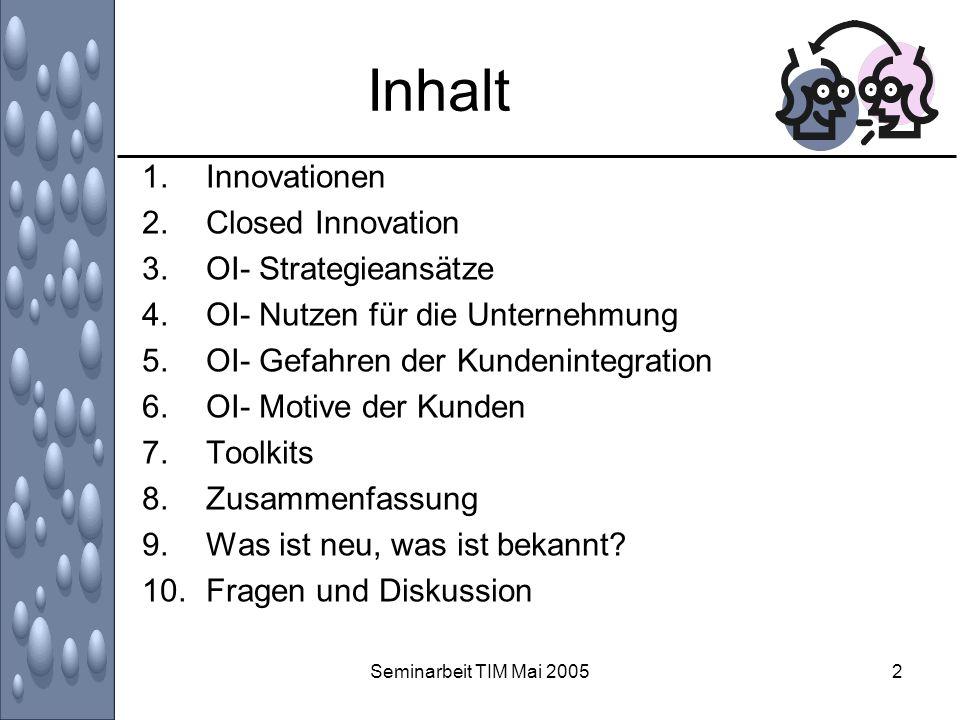 Seminarbeit TIM Mai 20052 Inhalt 1.Innovationen 2.Closed Innovation 3.OI- Strategieansätze 4.OI- Nutzen für die Unternehmung 5.OI- Gefahren der Kunden