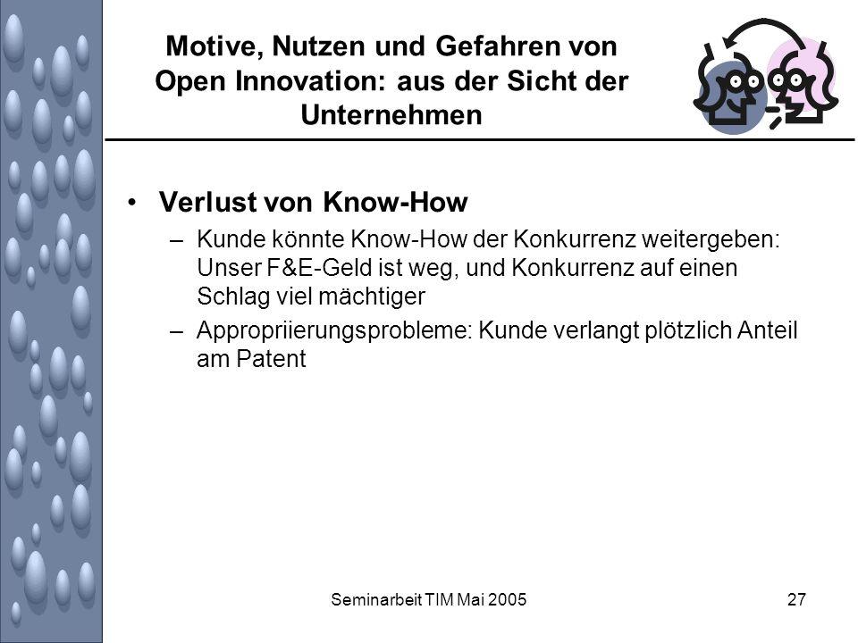Seminarbeit TIM Mai 200527 Motive, Nutzen und Gefahren von Open Innovation: aus der Sicht der Unternehmen Verlust von Know-How –Kunde könnte Know-How