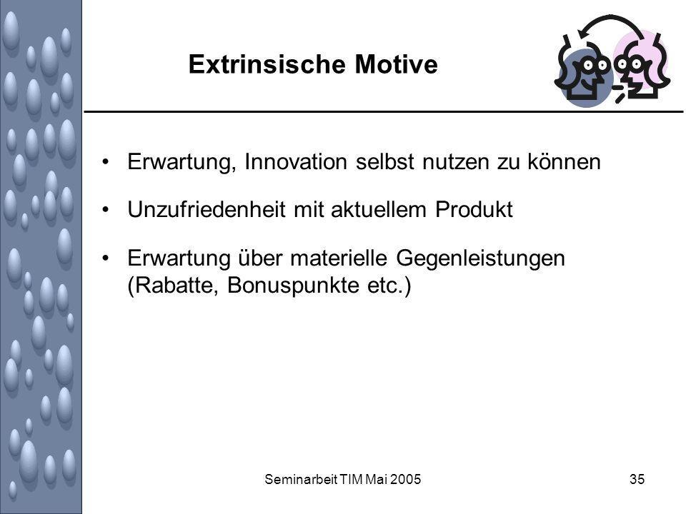 Seminarbeit TIM Mai 200535 Extrinsische Motive Erwartung, Innovation selbst nutzen zu können Unzufriedenheit mit aktuellem Produkt Erwartung über mate