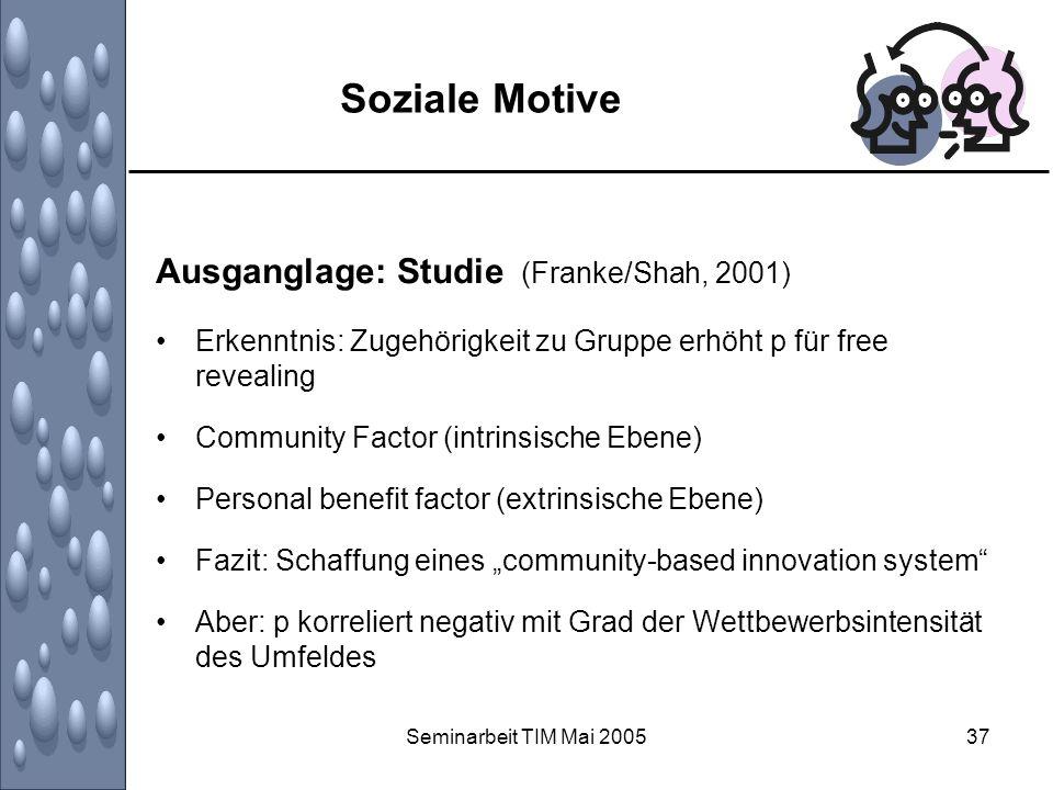 Seminarbeit TIM Mai 200537 Soziale Motive Ausganglage: Studie (Franke/Shah, 2001) Erkenntnis: Zugehörigkeit zu Gruppe erhöht p für free revealing Comm