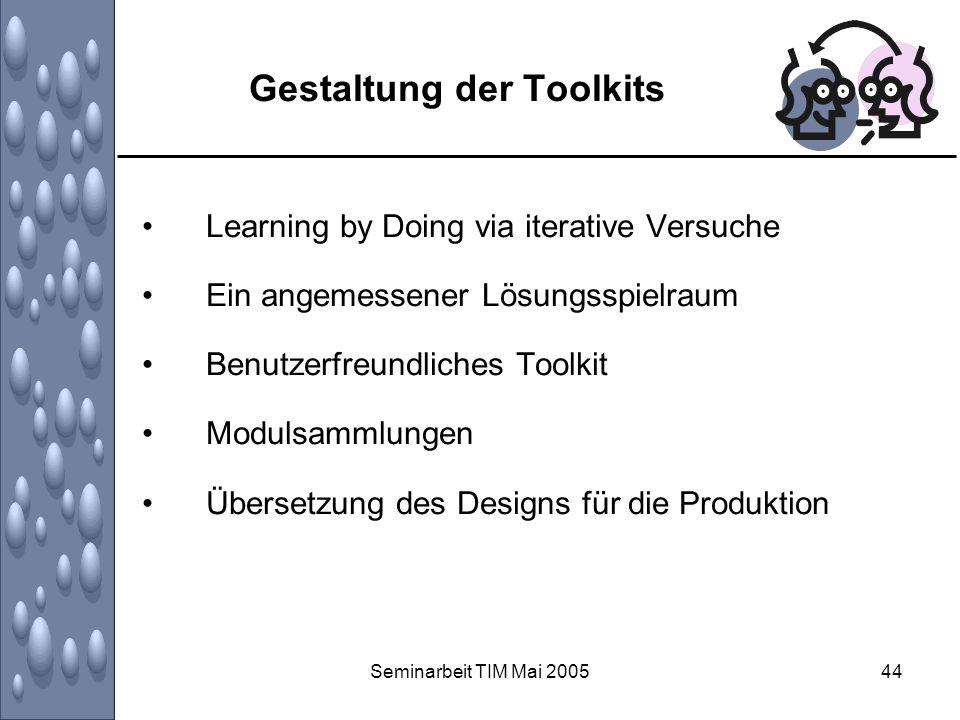 Seminarbeit TIM Mai 200544 Gestaltung der Toolkits Learning by Doing via iterative Versuche Ein angemessener Lösungsspielraum Benutzerfreundliches Too