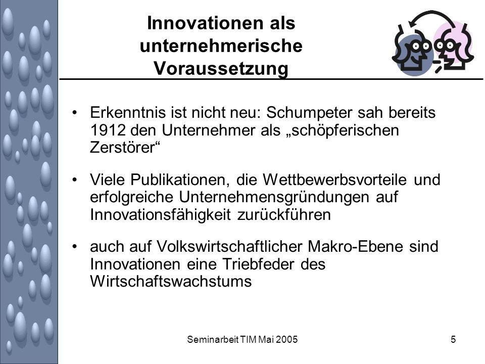 Seminarbeit TIM Mai 20056 Innovationen als unternehmerische Voraussetzung Wichtigkeit des Innovierens in sämtlichen Bereichen (Produkten, Prozessen, Sozial) ist allgemein bekannt Die Frage ist aber: WIE innovieren