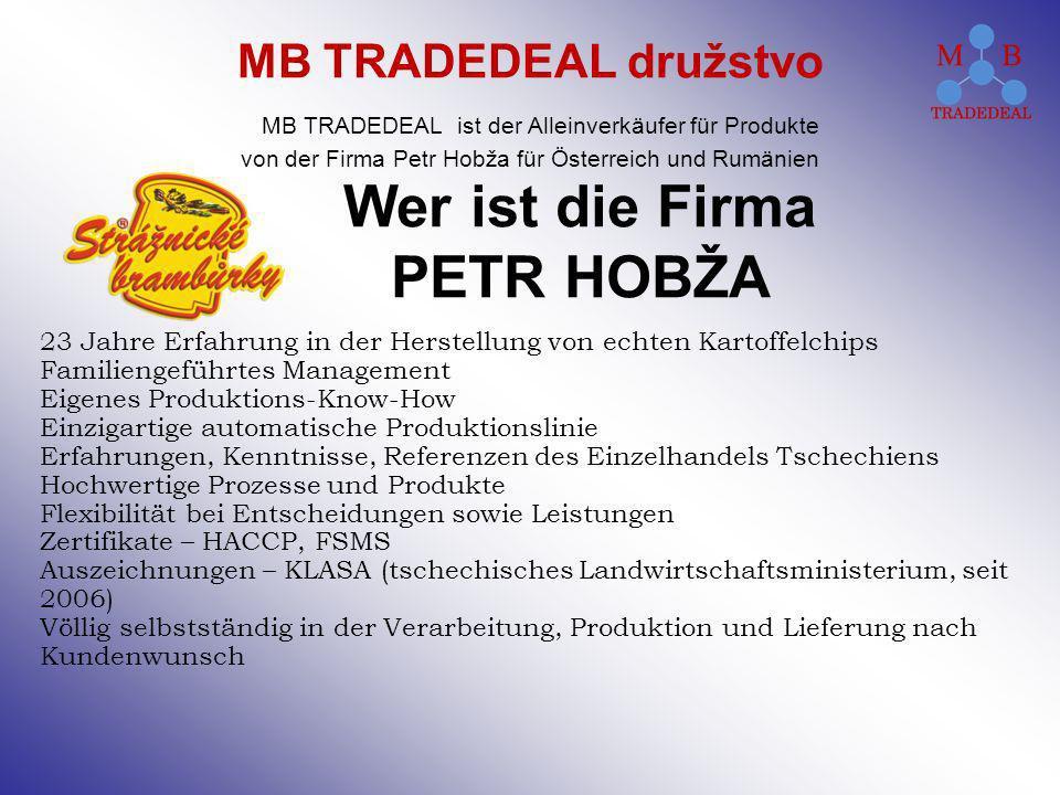 Wer ist die Firma PETR HOBŽA 23 Jahre Erfahrung in der Herstellung von echten Kartoffelchips Familiengeführtes Management Eigenes Produktions-Know-How Einzigartige automatische Produktionslinie Erfahrungen, Kenntnisse, Referenzen des Einzelhandels Tschechiens Hochwertige Prozesse und Produkte Flexibilität bei Entscheidungen sowie Leistungen Zertifikate – HACCP, FSMS Auszeichnungen – KLASA (tschechisches Landwirtschaftsministerium, seit 2006) Völlig selbstständig in der Verarbeitung, Produktion und Lieferung nach Kundenwunsch MB TRADEDEAL družstvo MB TRADEDEAL ist der Alleinverkäufer für Produkte von der Firma Petr Hobža für Österreich und Rumänien