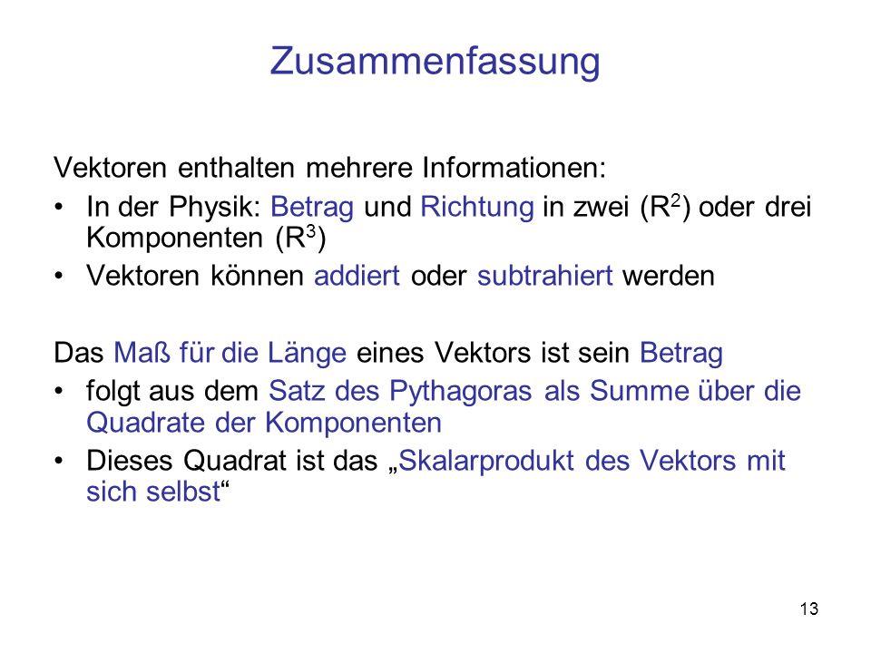 13 Zusammenfassung Vektoren enthalten mehrere Informationen: In der Physik: Betrag und Richtung in zwei (R 2 ) oder drei Komponenten (R 3 ) Vektoren k