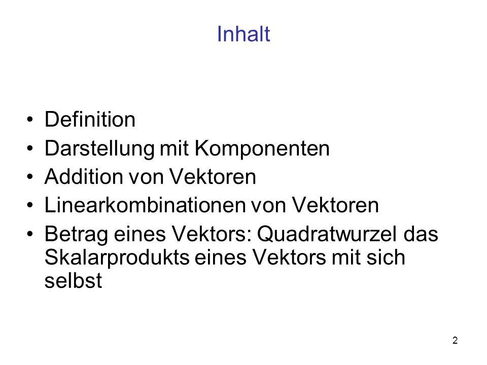 2 Inhalt Definition Darstellung mit Komponenten Addition von Vektoren Linearkombinationen von Vektoren Betrag eines Vektors: Quadratwurzel das Skalarprodukts eines Vektors mit sich selbst