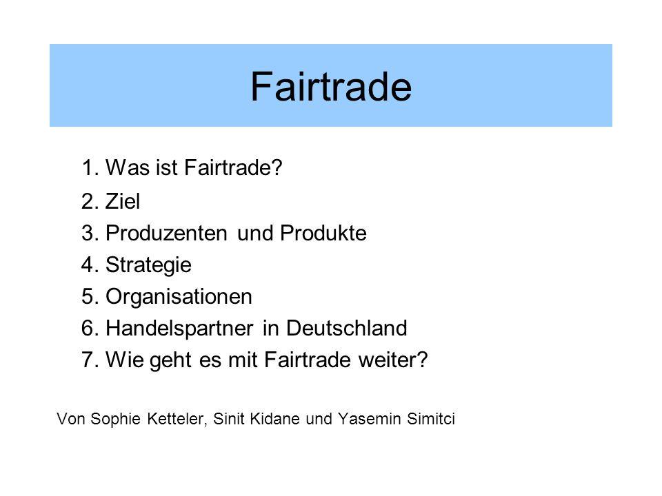 Fairtrade 1. Was ist Fairtrade? 2. Ziel 3. Produzenten und Produkte 4. Strategie 5. Organisationen 6. Handelspartner in Deutschland 7. Wie geht es mit
