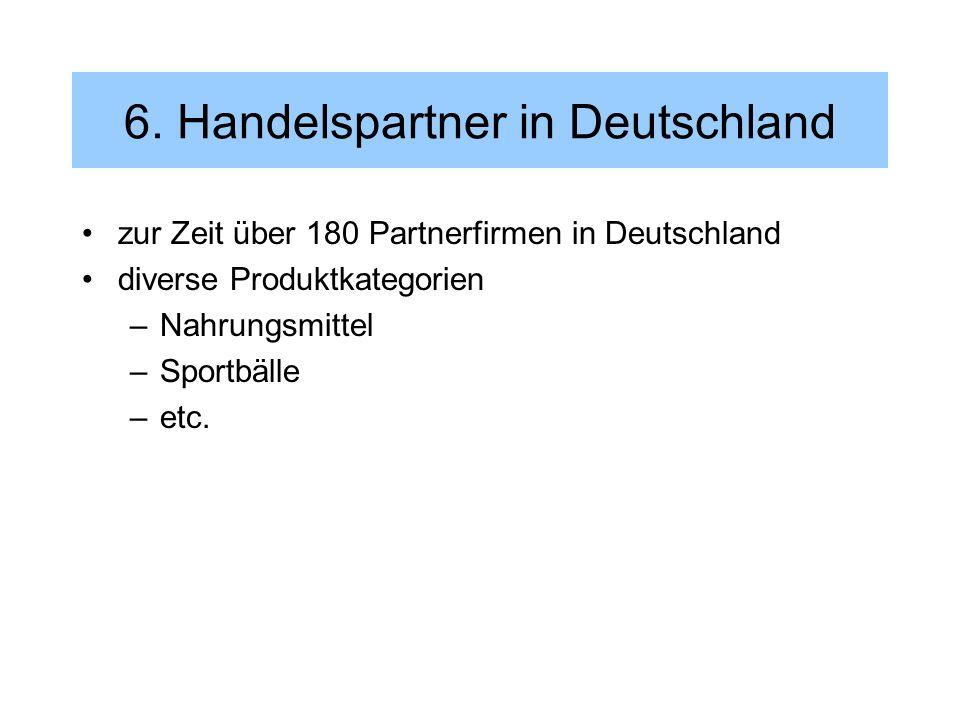 6. Handelspartner in Deutschland zur Zeit über 180 Partnerfirmen in Deutschland diverse Produktkategorien –Nahrungsmittel –Sportbälle –etc.