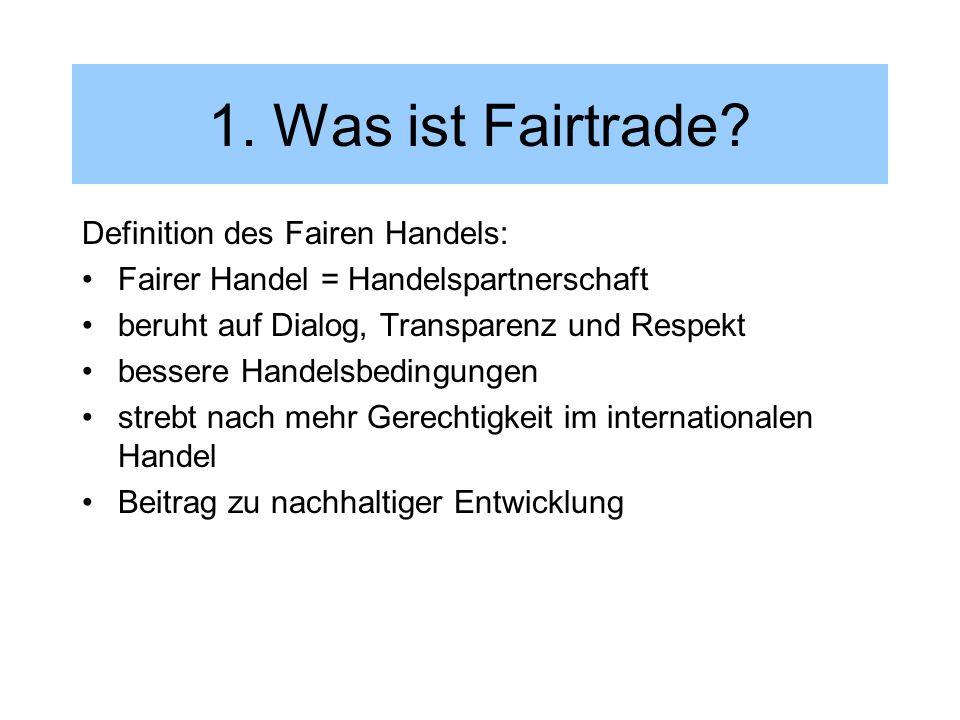 1. Was ist Fairtrade? Definition des Fairen Handels: Fairer Handel = Handelspartnerschaft beruht auf Dialog, Transparenz und Respekt bessere Handelsbe