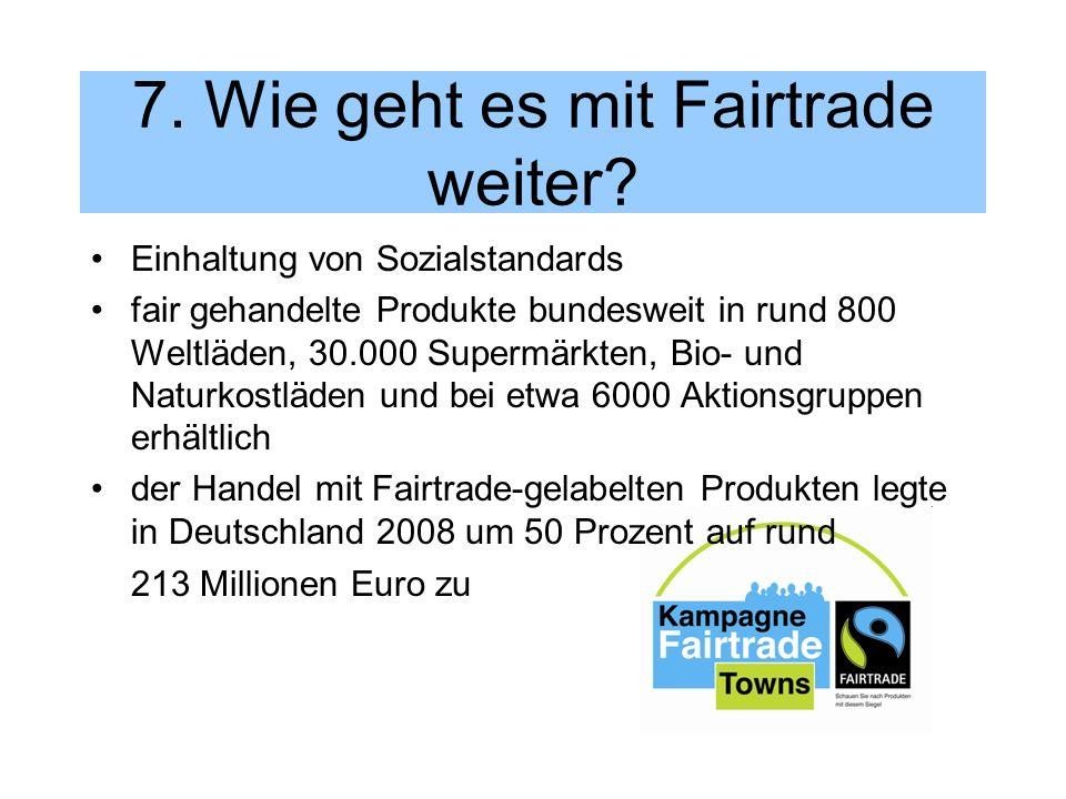 7. Wie geht es mit Fairtrade weiter? Einhaltung von Sozialstandards fair gehandelte Produkte bundesweit in rund 800 Weltläden, 30.000 Supermärkten, Bi
