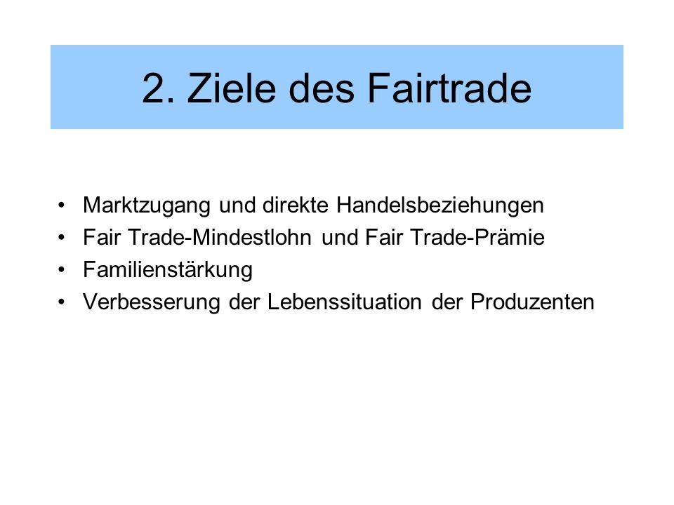 2. Ziele des Fairtrade Marktzugang und direkte Handelsbeziehungen Fair Trade-Mindestlohn und Fair Trade-Prämie Familienstärkung Verbesserung der Leben