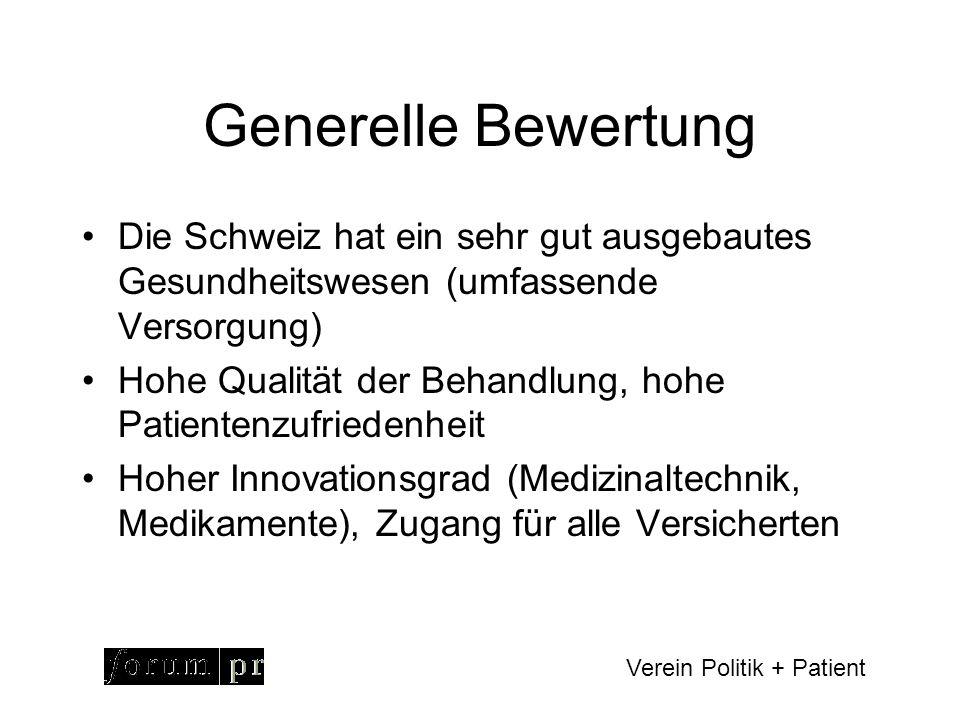 Verein Politik + Patient Generelle Bewertung Die Schweiz hat ein sehr gut ausgebautes Gesundheitswesen (umfassende Versorgung) Hohe Qualität der Behandlung, hohe Patientenzufriedenheit Hoher Innovationsgrad (Medizinaltechnik, Medikamente), Zugang für alle Versicherten