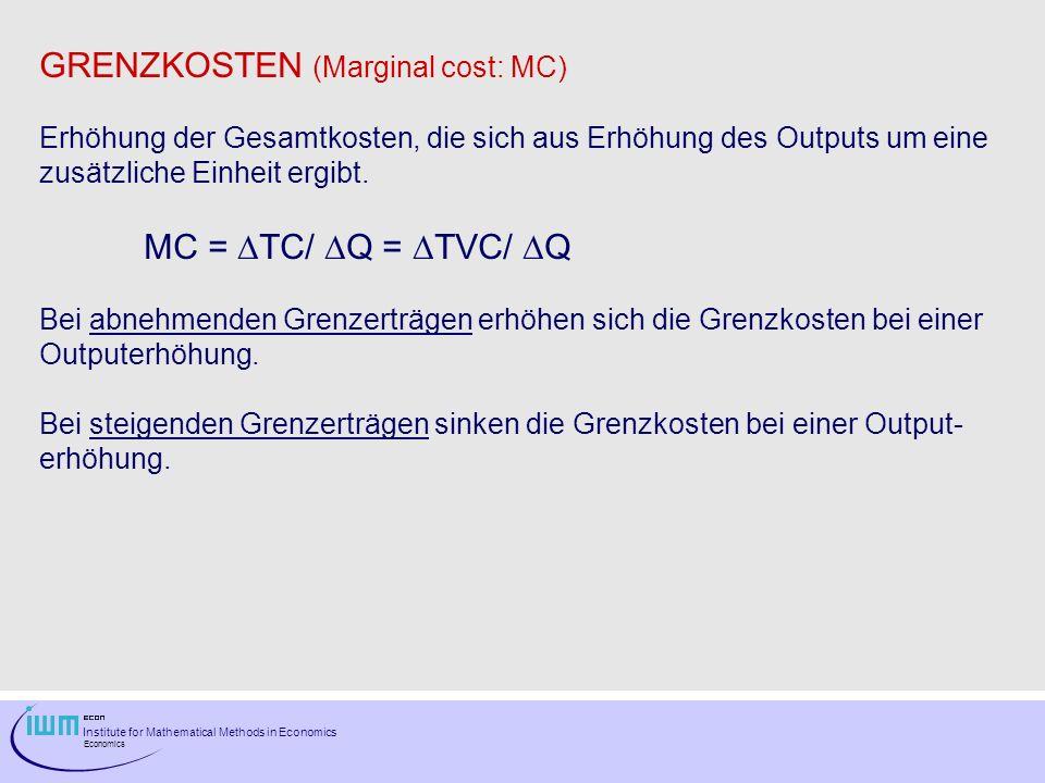 Institute for Mathematical Methods in Economics Economics GRENZKOSTEN (Marginal cost: MC) Erhöhung der Gesamtkosten, die sich aus Erhöhung des Outputs
