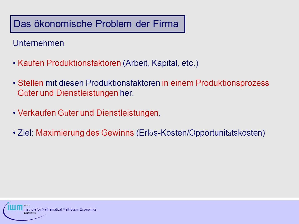 Institute for Mathematical Methods in Economics Economics Opportunitätskosten einer Firma A firms opportunity cost of producing a good is the best foregone alternative use of its factors of production, measured in pounds or euros.