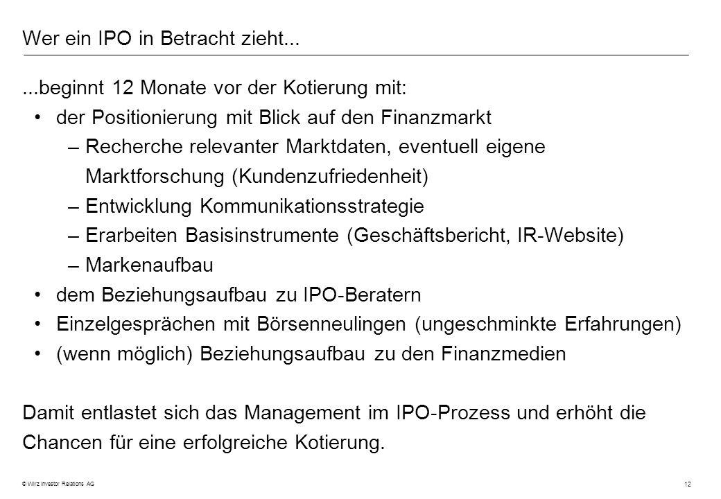 12 © Wirz Investor Relations AG Wer ein IPO in Betracht zieht......beginnt 12 Monate vor der Kotierung mit: der Positionierung mit Blick auf den Finan