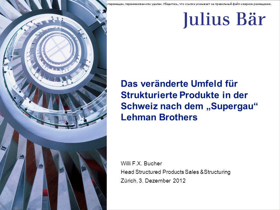 Das veränderte Umfeld für Strukturierte Produkte in der Schweiz nach dem Supergau Lehman Brothers Willi F.X. Bucher Head Structured Products Sales &St