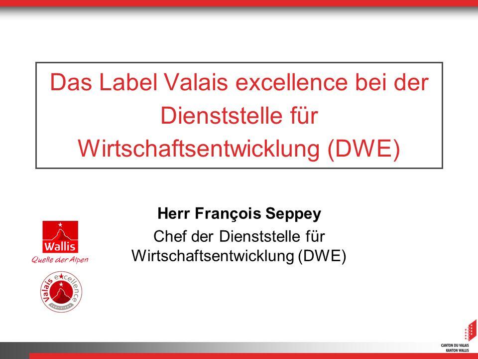 Das Label Valais excellence bei der Dienststelle für Wirtschaftsentwicklung (DWE) Herr François Seppey Chef der Dienststelle für Wirtschaftsentwicklung (DWE)