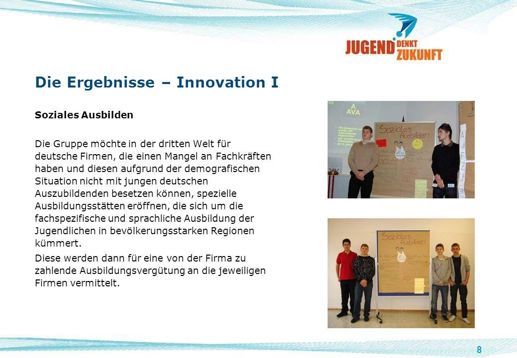 8 Die Ergebnisse – Innovation I Soziales Ausbilden Die Gruppe möchte in der dritten Welt für deutsche Firmen, die einen Mangel an Fachkräften haben un