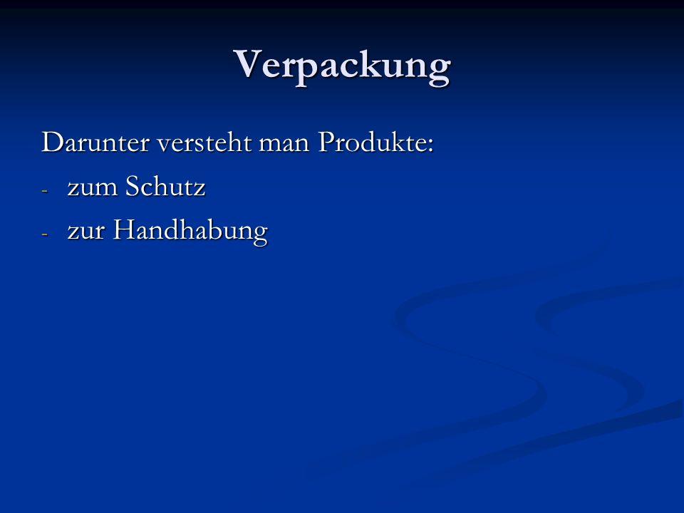 Verpackung Darunter versteht man Produkte: - zum Schutz - zur Handhabung