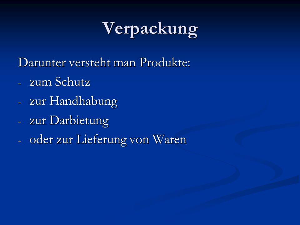Verpackung Darunter versteht man Produkte: - zum Schutz - zur Handhabung - zur Darbietung - oder zur Lieferung von Waren