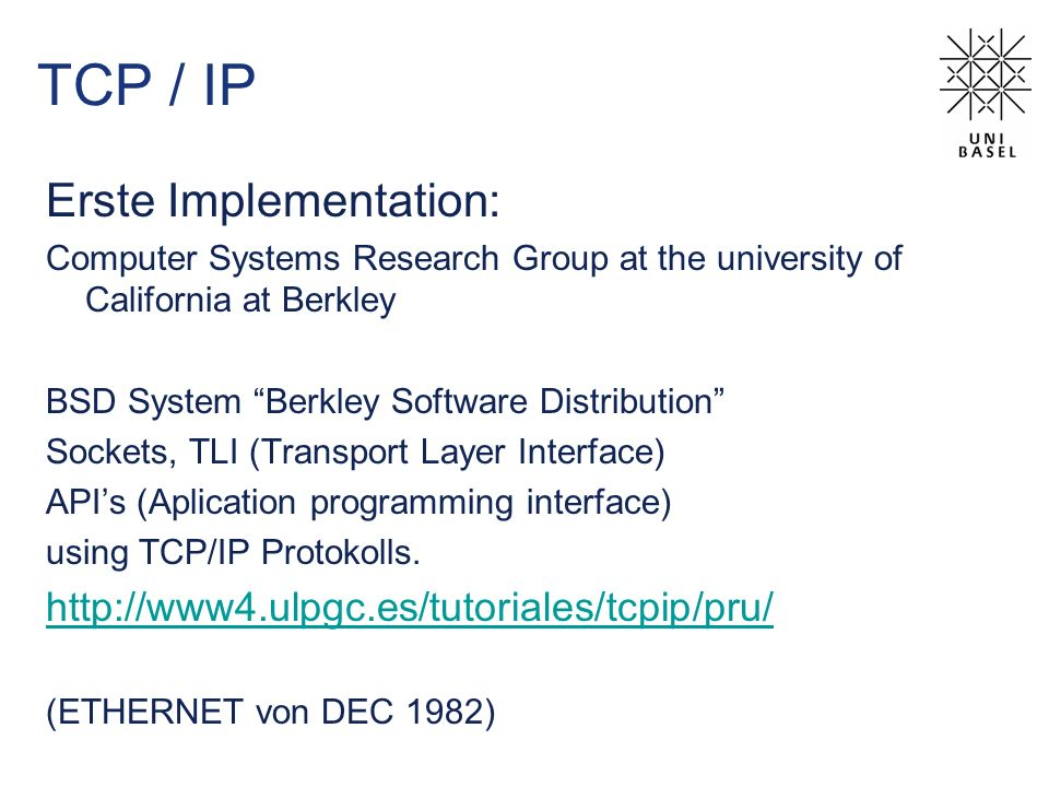 TCP / IP Erste Implementation: Computer Systems Research Group at the university of California at Berkley BSD System Berkley Software Distribution Sockets, TLI (Transport Layer Interface) APIs (Aplication programming interface) using TCP/IP Protokolls.