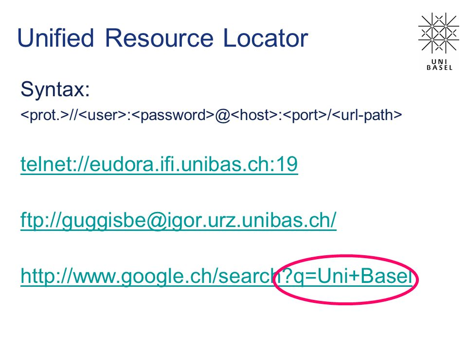 Unified Resource Locator Syntax: // : @ : / telnet://eudora.ifi.unibas.ch:19 ftp://guggisbe@igor.urz.unibas.ch/ http://www.google.ch/search q=Uni+Basel