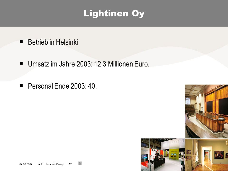 04.06.2004© Electrosonic Group12 Lightinen Oy Betrieb in Helsinki Umsatz im Jahre 2003: 12,3 Millionen Euro.