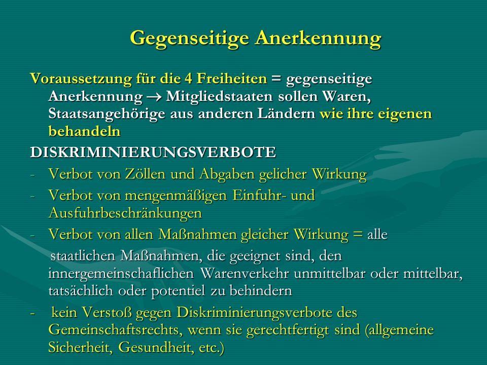 Gegenseitige Anerkennung Voraussetzung für die 4 Freiheiten = gegenseitige Anerkennung Mitgliedstaaten sollen Waren, Staatsangehörige aus anderen Länd