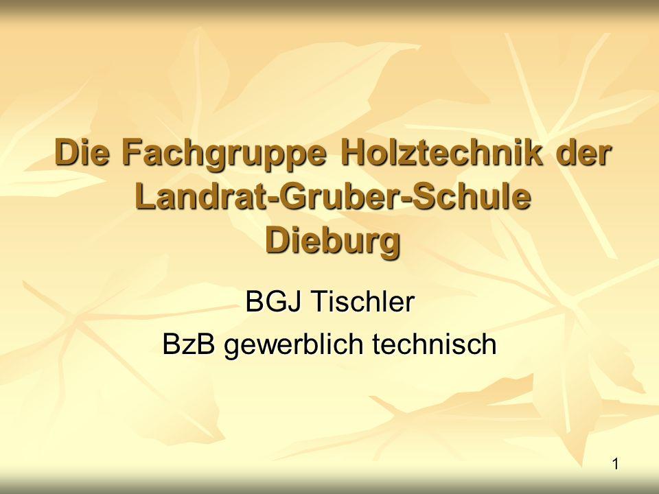 1 Die Fachgruppe Holztechnik der Landrat-Gruber-Schule Dieburg BGJ Tischler BzB gewerblich technisch