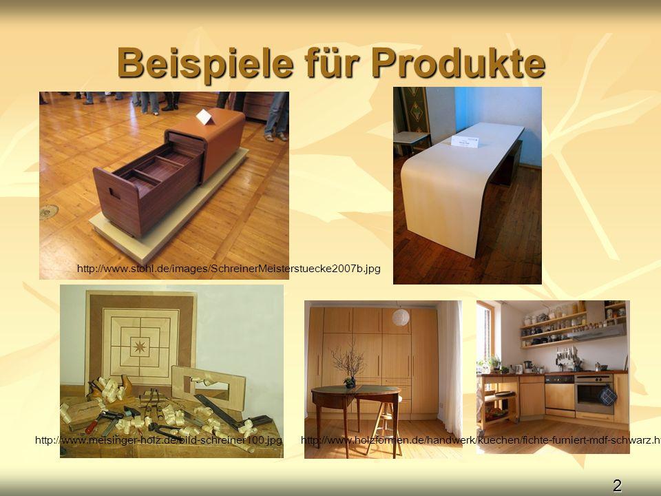 2 Beispiele für Produkte http://www.stohl.de/images/SchreinerMeisterstuecke2007b.jpg http://www.meisinger-holz.de/bild-schreiner100.jpghttp://www.holz