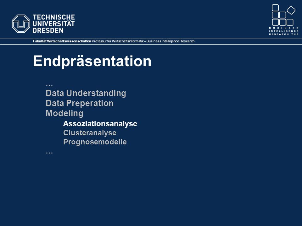 Fakultät Wirtschaftswissenschaften Professur für Wirtschaftsinformatik – Business Intelligence Research Endpräsentation … Data Understanding Data Preperation Modeling Assoziationsanalyse Clusteranalyse Prognosemodelle …
