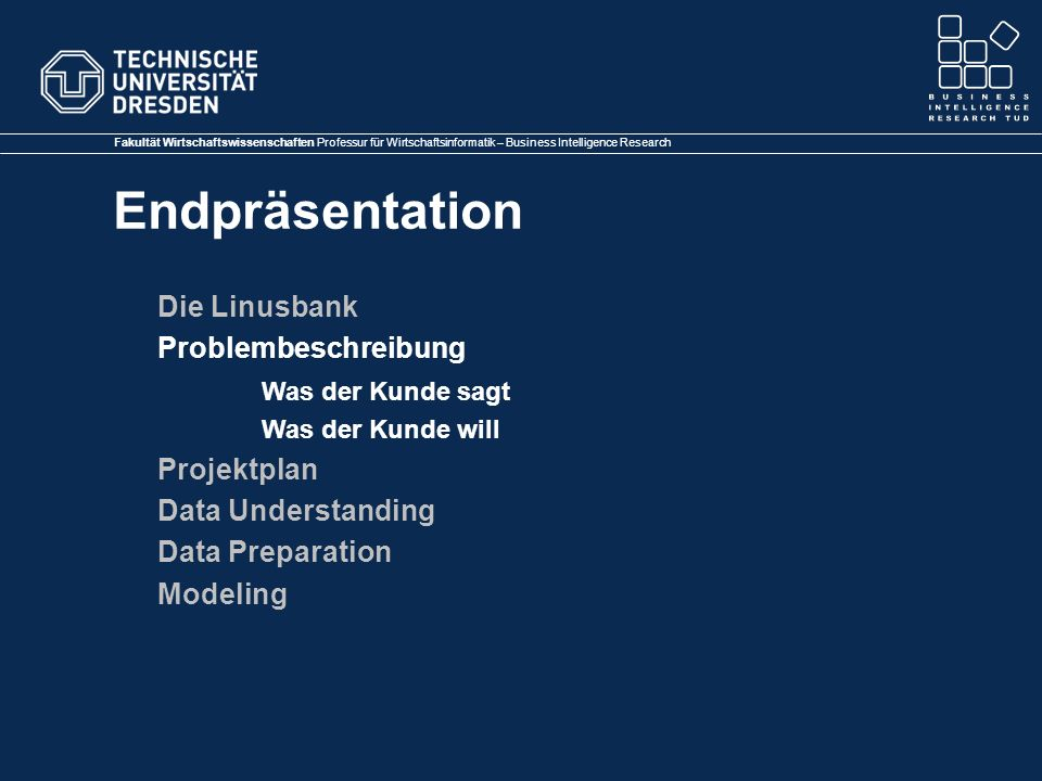 Fakultät Wirtschaftswissenschaften Professur für Wirtschaftsinformatik – Business Intelligence Research Endpräsentation … Data Understanding Data Preparation Datenbereinigung Kundenwert Preparation … Modeling …