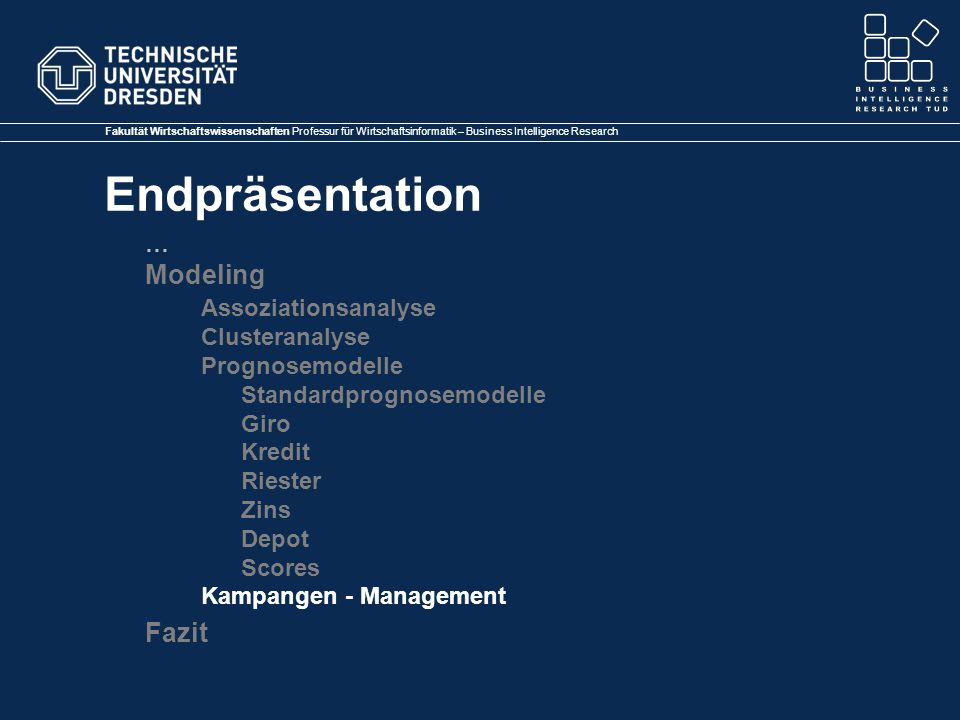 Fakultät Wirtschaftswissenschaften Professur für Wirtschaftsinformatik – Business Intelligence Research Endpräsentation … Modeling Assoziationsanalyse Clusteranalyse Prognosemodelle Standardprognosemodelle Giro Kredit Riester Zins Depot Scores Kampangen - Management Fazit