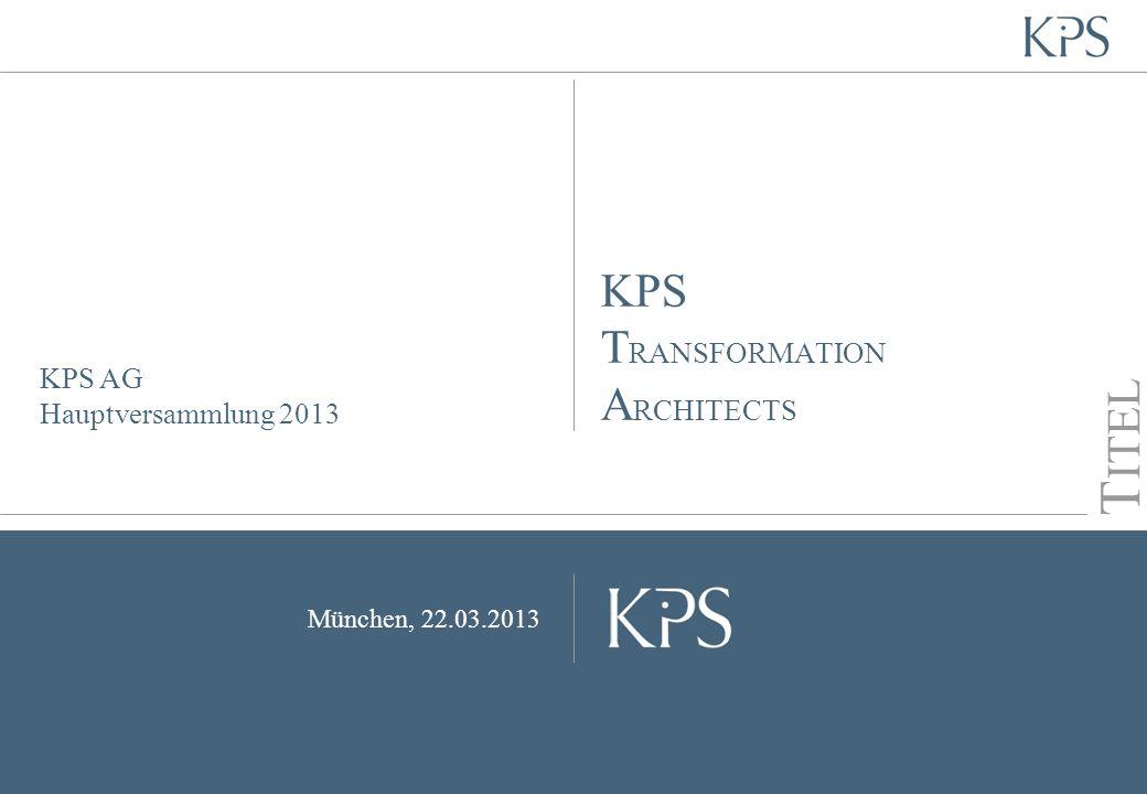 Seite KPS Transformation Architects KPS AG Hauptversammlung 2013 München, 22.03.2013 T ITEL KPS T RANSFORMATION A RCHITECTS