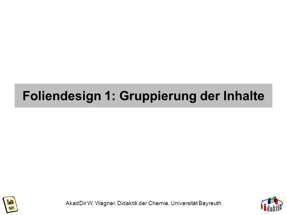 AkadDir W. Wagner, Didaktik der Chemie, Universität Bayreuth Foliendesign 1: Gruppierung der Inhalte