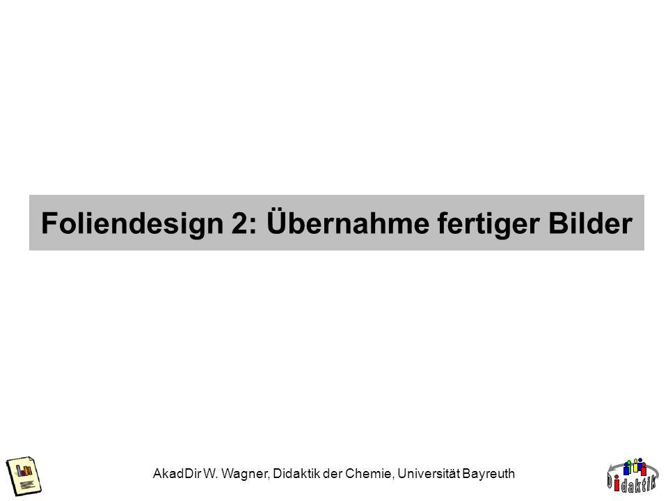 AkadDir W. Wagner, Didaktik der Chemie, Universität Bayreuth Foliendesign 2: Übernahme fertiger Bilder