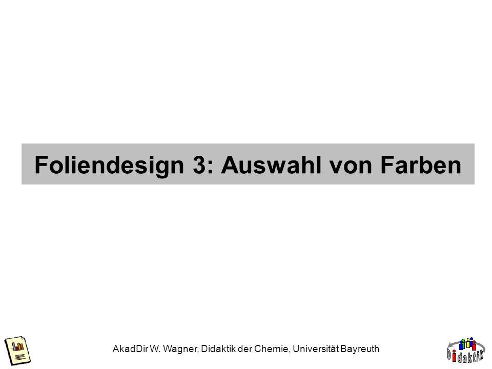 AkadDir W. Wagner, Didaktik der Chemie, Universität Bayreuth Foliendesign 3: Auswahl von Farben