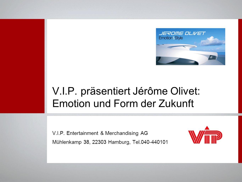 V.I.P. präsentiert Jérôme Olivet: Emotion und Form der Zukunft V.I.P. Entertainment & Merchandising AG Mühlenkamp 38, 22303 Hamburg, Tel.040-440101