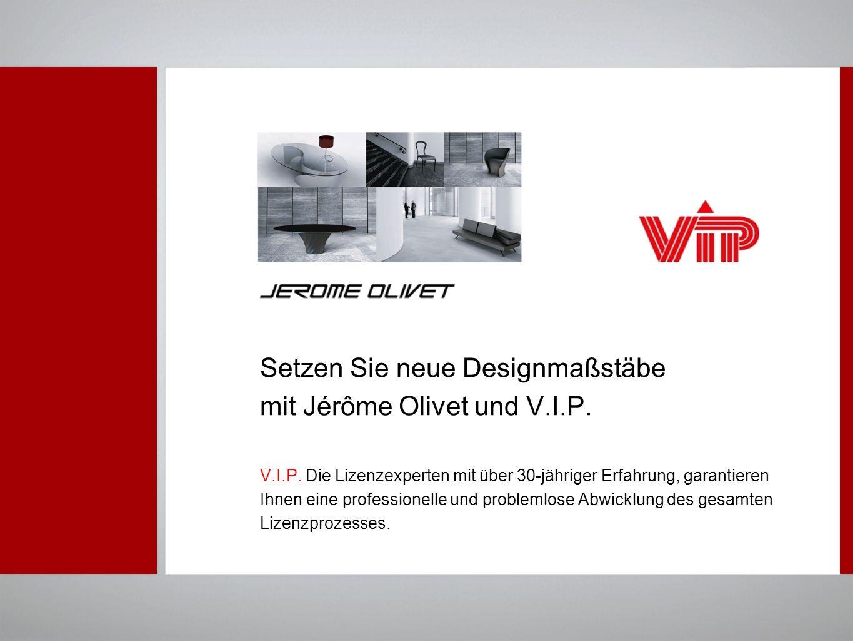 Setzen Sie neue Designmaßstäbe mit Jérôme Olivet und V.I.P. V.I.P. Die Lizenzexperten mit über 30-jähriger Erfahrung, garantieren Ihnen eine professio