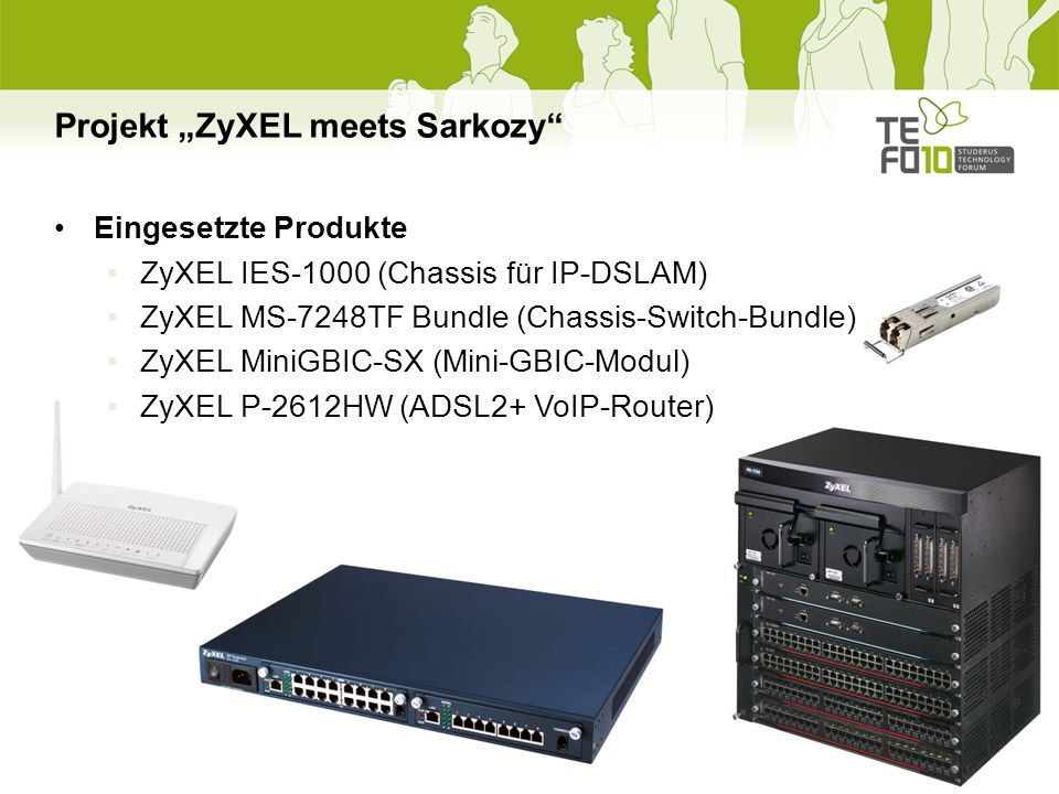 Projekt ZyXEL meets Sarkozy Eingesetzte Produkte ZyXEL IES-1000 (Chassis für IP-DSLAM) ZyXEL MS-7248TF Bundle (Chassis-Switch-Bundle) ZyXEL MiniGBIC-SX (Mini-GBIC-Modul) ZyXEL P-2612HW (ADSL2+ VoIP-Router)