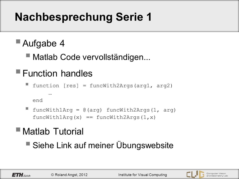 © Roland Angst, 2012Institute for Visual Computing Nachbesprechung Serie 1 Aufgabe 4 Matlab Code vervollständigen...
