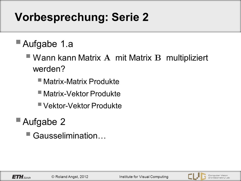 © Roland Angst, 2012Institute for Visual Computing Vorbesprechung: Serie 2 Aufgabe 1.a Wann kann Matrix mit Matrix multipliziert werden.